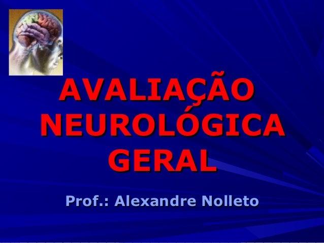 AVALIAÇÃOAVALIAÇÃO NEUROLÓGICANEUROLÓGICA GERALGERAL Prof.: Alexandre NolletoProf.: Alexandre Nolleto