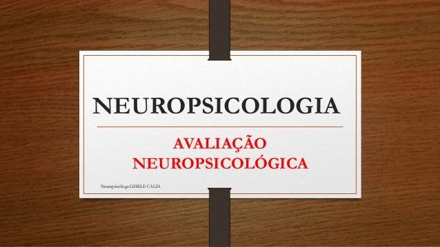 NEUROPSICOLOGIA  AVALIAÇÃO  NEUROPSICOLÓGICA  Neuropsicóloga GISELE CALIA