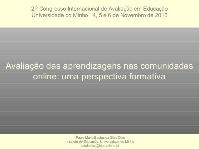 Avaliação das aprendizagens nas comunidades online: uma perspectiva formativa Paulo Maria Bastos da Silva Dias Instituto d...