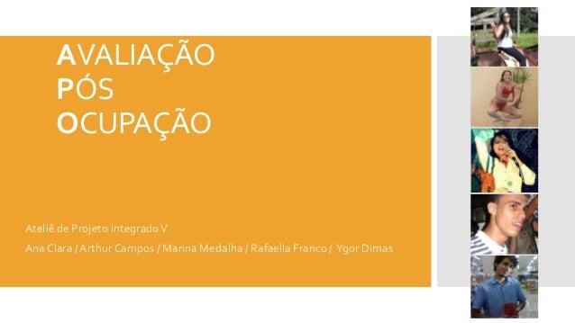 AVALIAÇÃO PÓS OCUPAÇÃO Ateliê de Projeto IntegradoV AnaClara / Arthur Campos / Marina Medalha / Rafaella Franco / Ygor Dim...