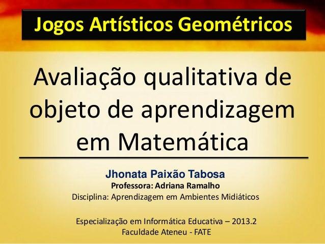 Avaliação qualitativa de objeto de aprendizagem em Matemática Jogos Artísticos Geométricos Jhonata Paixão Tabosa Professor...