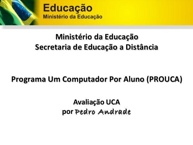 Ministério da Educação     Secretaria de Educação a DistânciaPrograma Um Computador Por Aluno (PROUCA)               Avali...