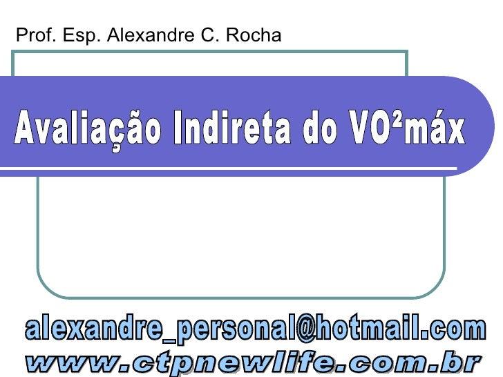 Avaliação Indireta do VO²máx [email_address] www.ctpnewlife.com.br Prof. Esp. Alexandre C. Rocha