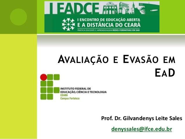 AVALIAÇÃO E EVASÃO EM  EAD  Prof. Dr. Gilvandenys Leite Sales  denyssales@ifce.edu.br