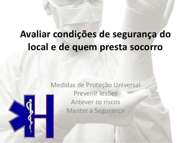 Avaliar condições de segurança do local e de quem presta socorro Medidas de Proteção Universal Prevenir lesões Antever os ...