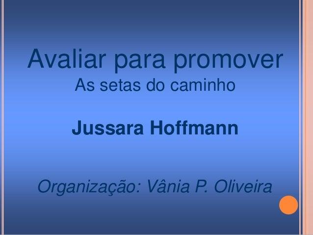 Avaliar para promover As setas do caminho Jussara Hoffmann Organização: Vânia P. Oliveira