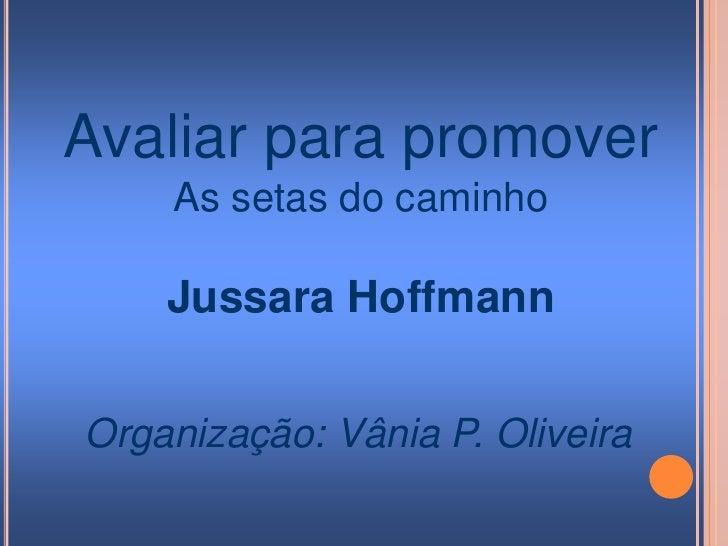 Avaliar para promover<br />As setas do caminho<br />Jussara Hoffmann<br />Organização: Vânia P. Oliveira<br />