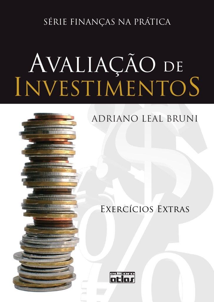 SÉRIE FINANÇAS NA PRÁTICA      AVALIAÇÃO de INVESTIMENTOS            ADRIANO LEAL BRUNI                  Exercícios Extras