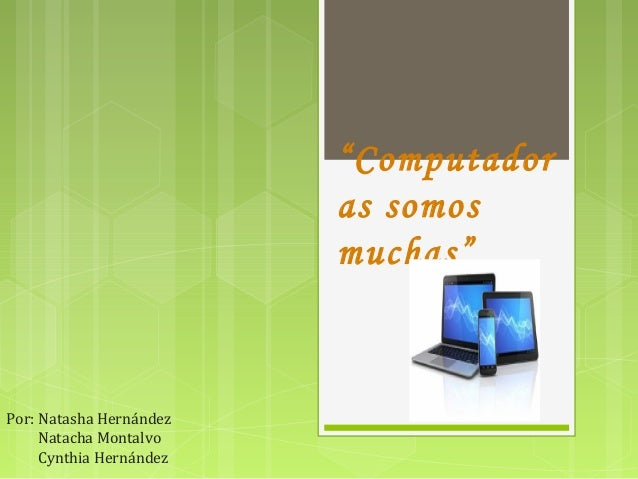 """Computador as somos muchas"" Por: Natasha Hernández Natacha Montalvo Cynthia Hernández"