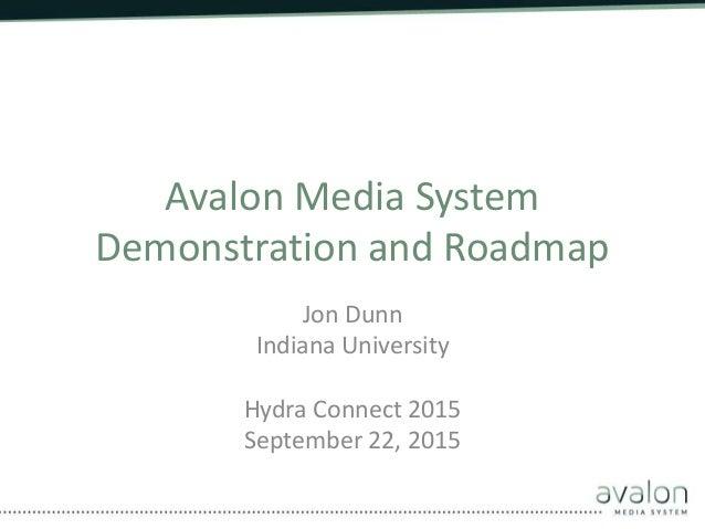 Avalon Media System Demonstration and Roadmap Jon Dunn Indiana University Hydra Connect 2015 September 22, 2015