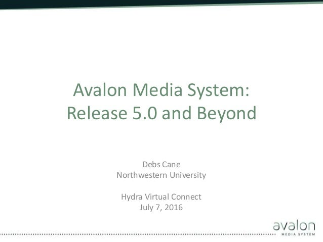 Avalon Media System: Release 5.0 and Beyond Debs Cane Northwestern University Hydra Virtual Connect July 7, 2016