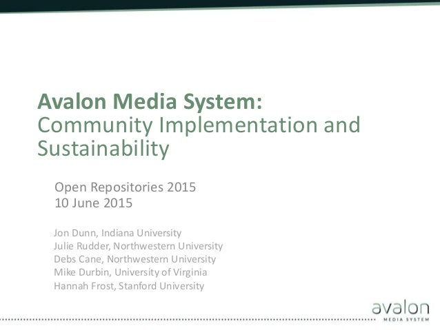 Avalon Media System: Community Implementation and Sustainability Open Repositories 2015 10 June 2015 Jon Dunn, Indiana Uni...