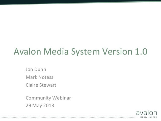 Avalon Media System Version 1.0  Jon Dunn Mark Notess Claire Stewart  Community Webinar 29 ...