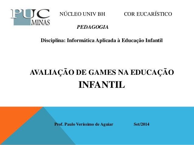 NÚCLEO UNIV BH COR EUCARÍSTICO  PEDAGOGIA  Disciplina: Informática Aplicada à Educação Infantil  AVALIAÇÃO DE GAMES NA EDU...