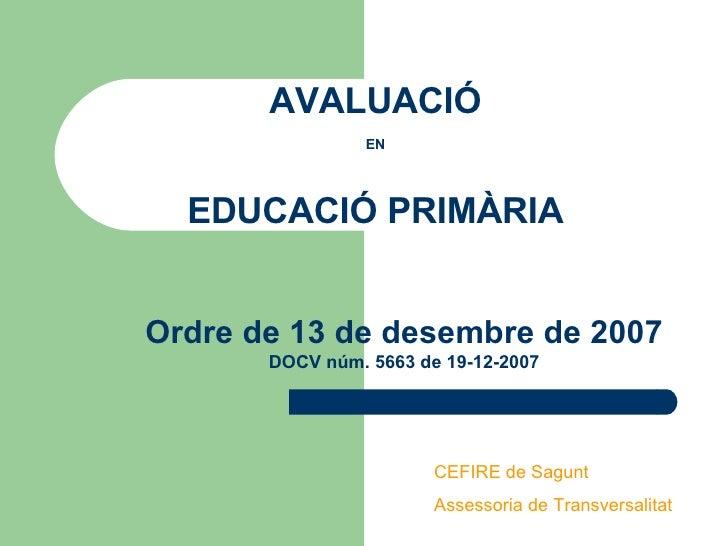 AVALUACIÓ   EN   EDUCACIÓ PRIMÀRIA Ordre de 13 de desembre de 2007 DOCV núm. 5663 de 19-12-2007 CEFIRE de Sagunt Assessori...