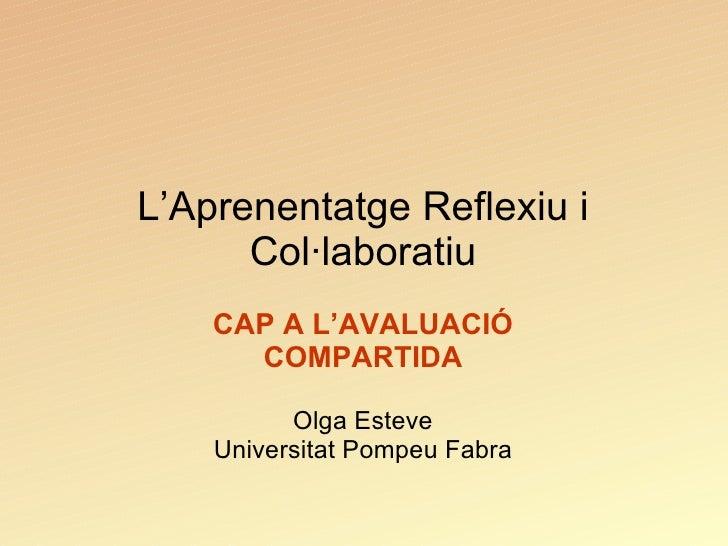 L'Aprenentatge Reflexiu i Col·laboratiu CAP A L'AVALUACIÓ COMPARTIDA Olga Esteve Universitat Pompeu Fabra