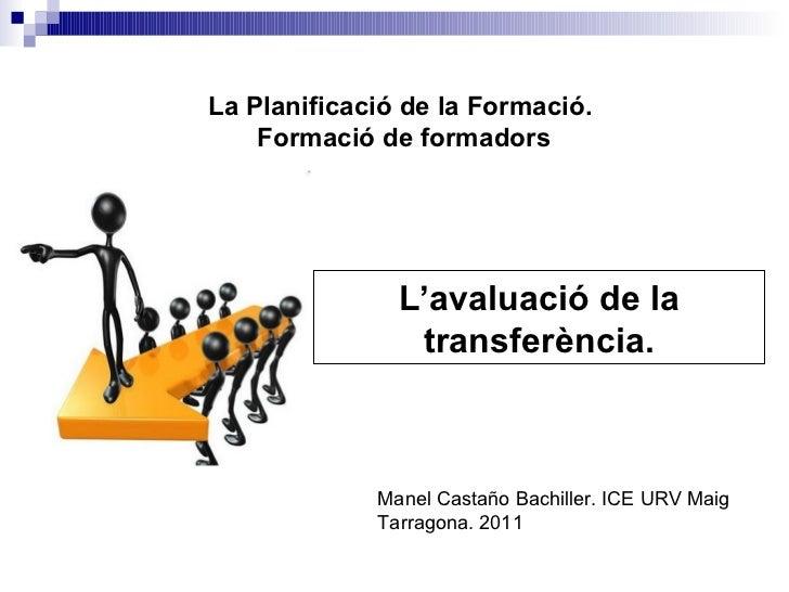L'avaluació de la transferència. La Planificació de la Formació.  Formació de formadors Manel Castaño Bachiller. ICE URV M...