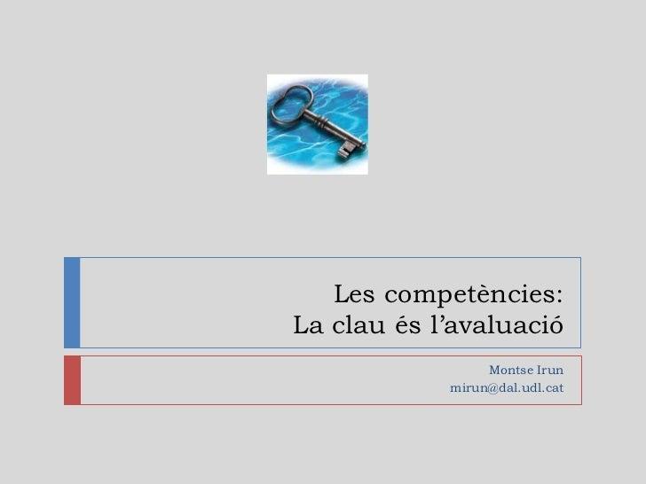 Les competències:La clau és l'avaluació                 Montse Irun            mirun@dal.udl.cat