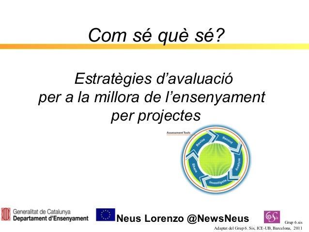 Com sé què sé?     Estratègies d'avaluacióper a la millora de l'ensenyament           per projectes           Neus Lorenzo...