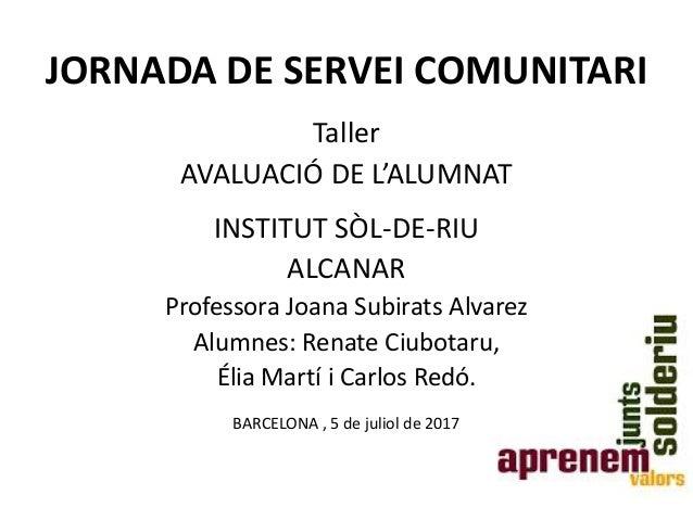 JORNADA DE SERVEI COMUNITARI Taller AVALUACIÓ DE L'ALUMNAT INSTITUT SÒL-DE-RIU ALCANAR Professora Joana Subirats Alvarez A...