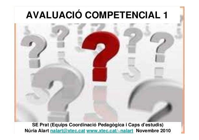 AVALUACIÓ COMPETENCIAL 1 SE Prat (Equips Coordinació Pedagògica i Caps d'estudis) Núria Alart nalart@xtec.cat www.xtec.cat...