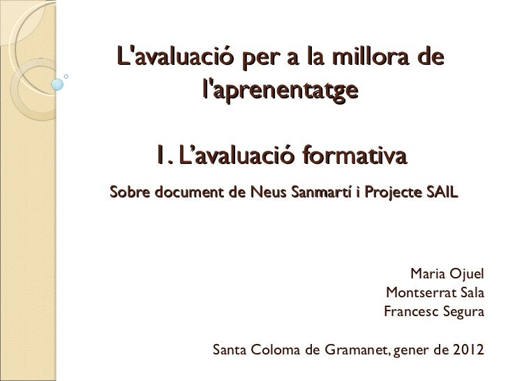 Maria Ojuel Montserrat Sala Francesc Segura Santa Coloma de Gramanet, gener de 2012 L'avaluació per a la millora de l'apre...