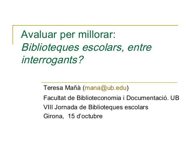 Avaluar per millorar: Biblioteques escolars, entre interrogants? Teresa Mañà (mana@ub.edu) Facultat de Biblioteconomia i D...