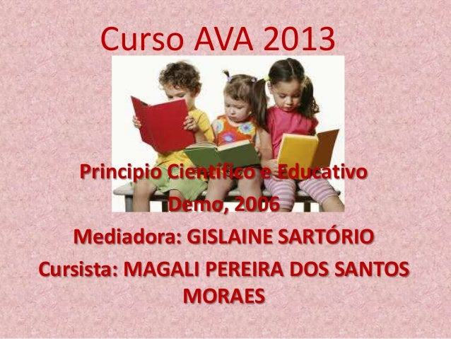 Curso AVA 2013 Principio Científico e Educativo Demo, 2006 Mediadora: GISLAINE SARTÓRIO Cursista: MAGALI PEREIRA DOS SANTO...