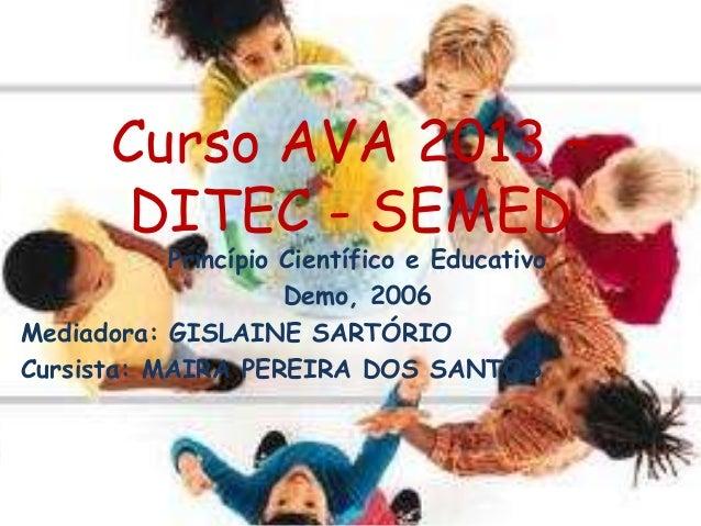 Curso AVA 2013 – DITEC - SEMED Princípio Científico e Educativo Demo, 2006 Mediadora: GISLAINE SARTÓRIO Cursista: MAIRA PE...
