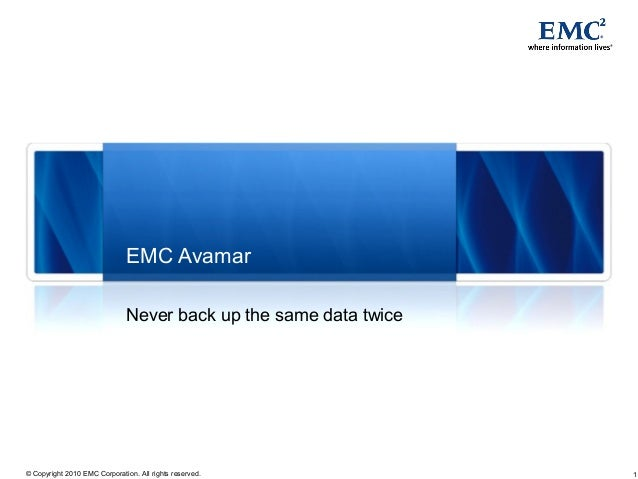 1© Copyright 2010 EMC Corporation. All rights reserved. EMC Avamar Never back up the same data twice