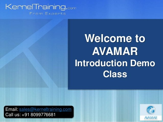 Email: sales@kerneltraining.com Call us: +91 8099776681 Welcome to AVAMAR Introduction Demo Class