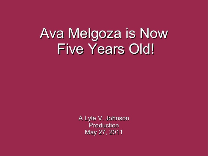 Ava Melgoza is Now Five Years Old! A Lyle V. Johnson Production May 27, 2011