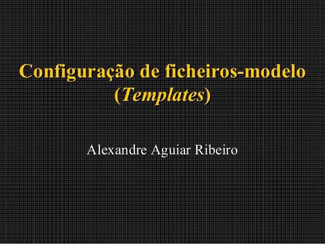 Configuração de ficheiros-modelo (Templates) Alexandre Aguiar Ribeiro