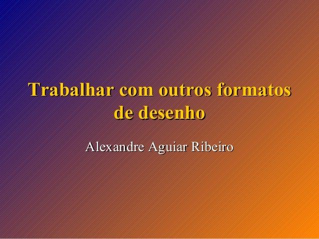 Trabalhar com outros formatos de desenho Alexandre Aguiar Ribeiro