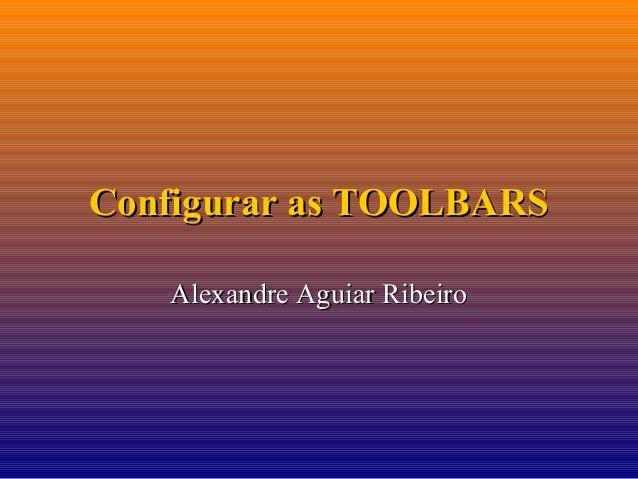 Configurar as TOOLBARS Alexandre Aguiar Ribeiro