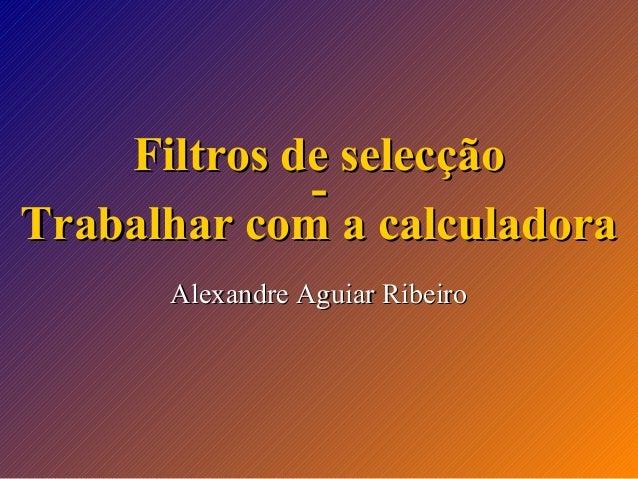 Filtros de selecção Trabalhar com a calculadora Alexandre Aguiar Ribeiro