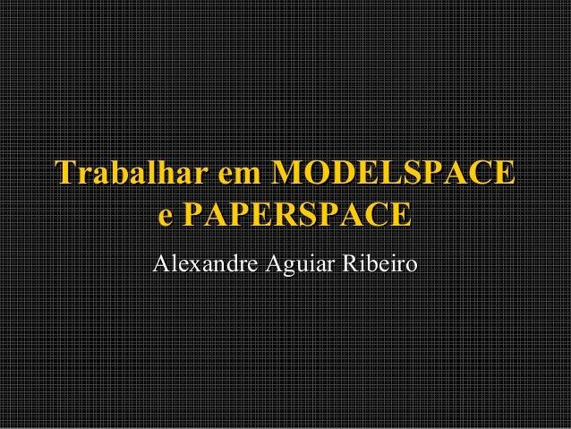 Trabalhar em MODELSPACE e PAPERSPACE Alexandre Aguiar Ribeiro