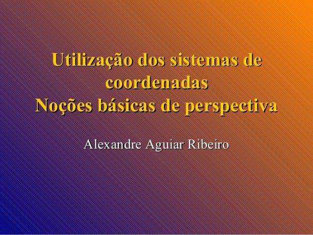 Utilização dos sistemas de coordenadas Noções básicas de perspectiva Alexandre Aguiar Ribeiro