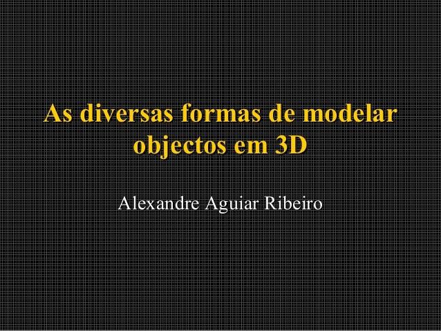 As diversas formas de modelar objectos em 3D Alexandre Aguiar Ribeiro