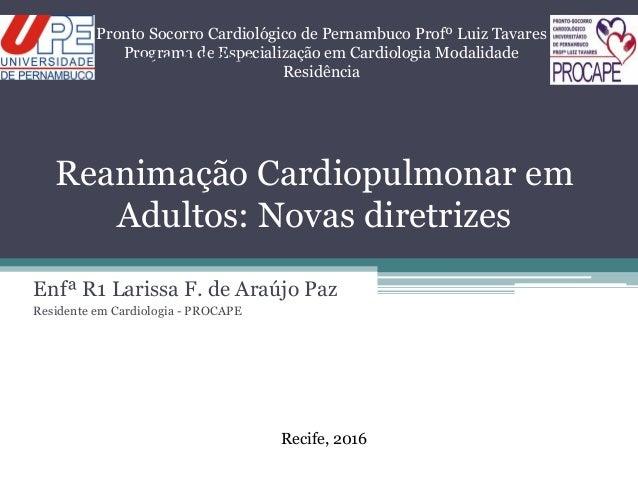Reanimação Cardiopulmonar em Adultos: Novas diretrizes Enfª R1 Larissa F. de Araújo Paz Residente em Cardiologia - PROCAPE...