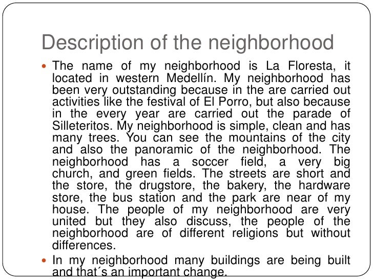 my neighborhood description This is the map of my neighborhood there are two schools on my neighborhood, there is one drugstore, one store, a big park, a church, a paddock, and there are a lot of houses, there aren't any banks in my neighborhood, there aren't any bakery in my neighborhood, there aren't any restaurants in my neighborhood,.
