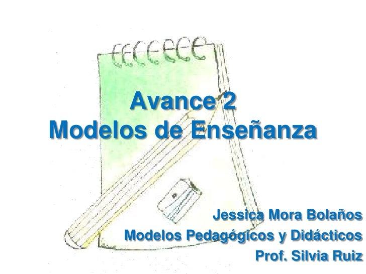 Avance 2Modelos de Enseñanza<br />Jessica Mora Bolaños<br />Modelos Pedagógicos y Didácticos<br />Prof. Silvia Ruiz<br />