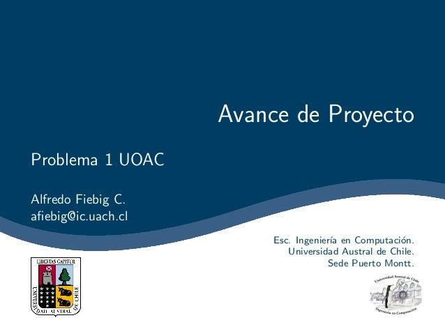 Avance de ProyectoProblema 1 UOACAlfredo Fiebig C.afiebig@ic.uach.cl                         Esc. Ingenier´ en Computaci´n....