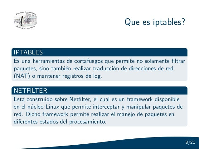 Que es iptables?IPTABLESEs una herramientas de cortafuegos que permite no solamente filtrarpaquetes, sino tambi´n realizar ...