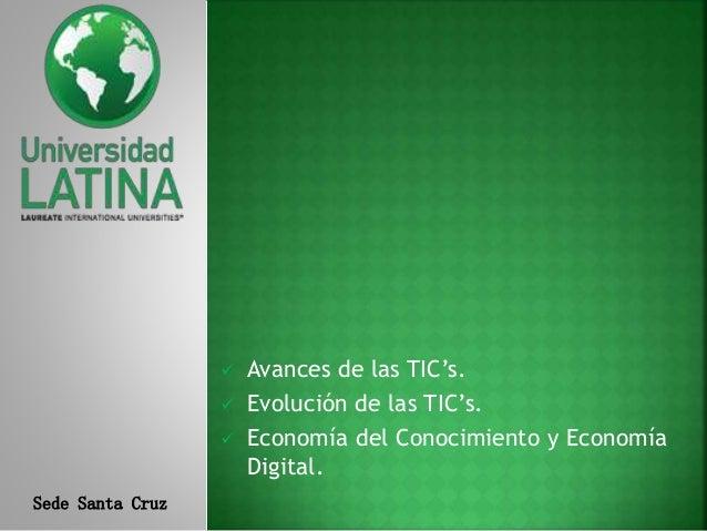 Sede Santa Cruz  Avances de las TIC's.  Evolución de las TIC's.  Economía del Conocimiento y Economía Digital.