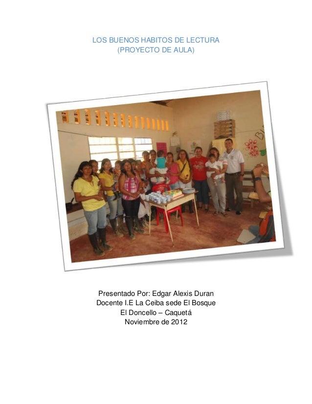 LOS BUENOS HABITOS DE LECTURA      (PROYECTO DE AULA)Presentado Por: Edgar Alexis DuranDocente I.E La Ceiba sede El Bosque...