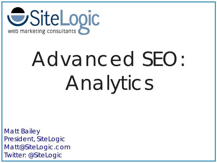Advanced SEO:           Analytics  Matt Bailey President, SiteLogic Matt@SiteLogic.com Twitter: @SiteLogic