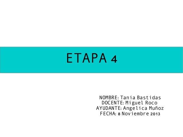 ETAPA 4 NOMBRE: Tania Bastidas DOCENTE: Miguel Roco AYUDANTE: Angelica Muñoz FECHA: 8 Noviembre 2013
