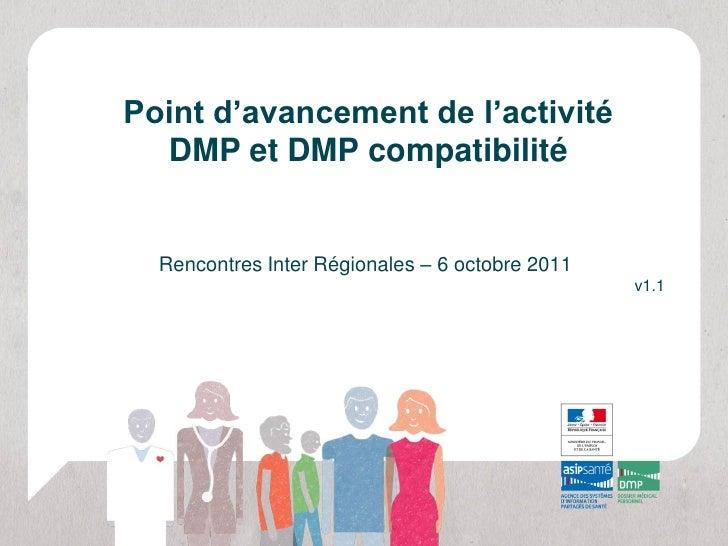 Point d'avancement de l'activité  DMP et DMP compatibilité  Rencontres Inter Régionales – 6 octobre 2011                  ...