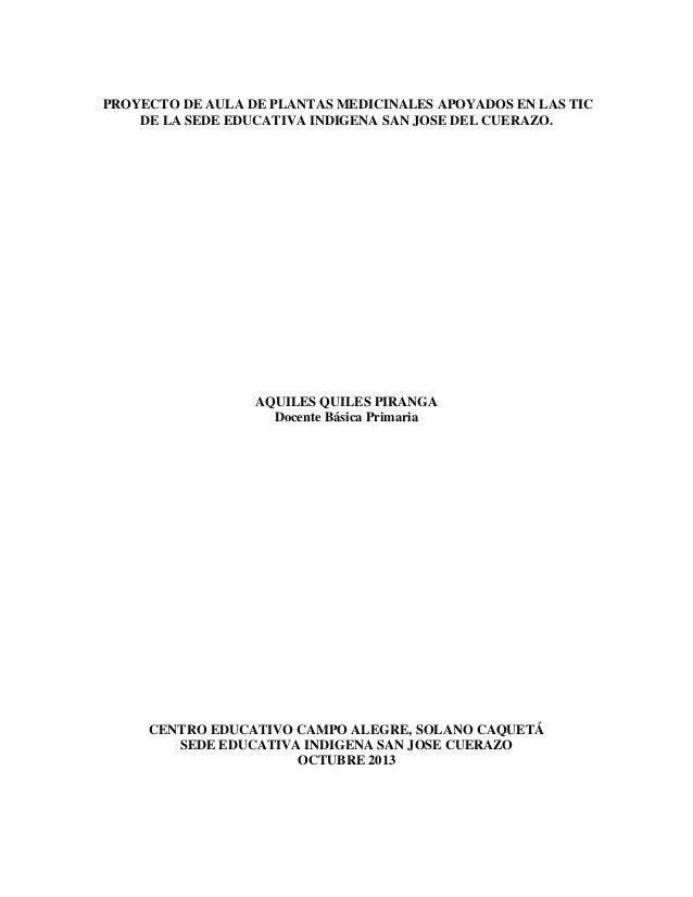PROYECTO DE AULA DE PLANTAS MEDICINALES APOYADOS EN LAS TIC DE LA SEDE EDUCATIVA INDIGENA SAN JOSE DEL CUERAZO.  AQUILES Q...
